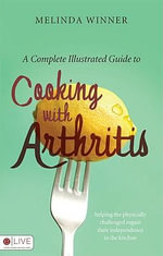 A Complete Illustrated Guide to Cooking with Arthritis : Helping the Physically Challenged Regain Their Independence in the Kitchen - Melinda Winner