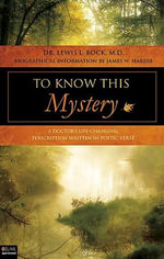 To Know This Mystery : A Doctor's Life-Changing Prescription Written in Poetic Verse - Lewis L Bock