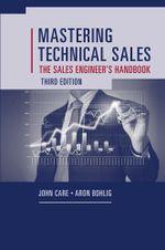 Mastering Technical Sales : The Sales Engineer's Handbook, Third Edition - John Care