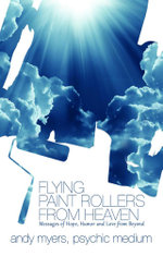 Flying Paint Rollers from Heaven : Messages of Hope, Humor and Love from Beyond - Andy Myers