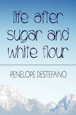 Life After Sugar and White Flour : How to Eat Healthy and Lose Weight - Penelope DeStefano