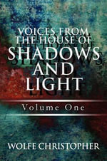 Voices from the House of Shadows and Light : Volume One - Wolfe Christopher