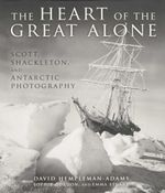 The Heart of the Great Alone : Scott, Shackleton, and Antarctic Photography - David Hempleman-Adams