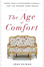 The Age of Comfort : When Paris Discovered Casual--and the Modern Home Began - Joan DeJean