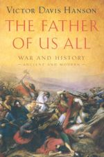 The Father of Us All : War and History, Ancient and Modern - Victor Davis Hanson