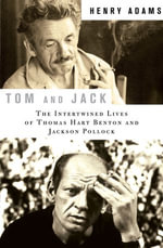 Tom and Jack : The Intertwined Lives of Thomas Hart Benton and Jackson Pollock - Henry Adams