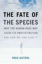The Fate of the Species : Why the Human Race May Cause Its Own Extinction and How We Can Stop it - Fred Guterl