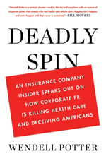 Deadly Spin : An Insurance Company Insider Speaks Out on How Corporate PR Is Killing Health Care and Deceiving Americans - Wendell Potter