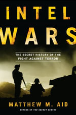 Intel Wars : The Secret History of the Fight Against Terror - Matthew M. Aid