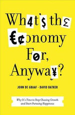What's the Economy For, Anyway? : Why It's Time to Stop Chasing Growth and Start Pursuing Happiness - John De Graaf