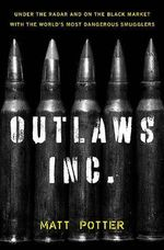 Outlaws Inc. : Under the Radar and on the Black Market with the World's Most Dangerous Smugglers - Matt Potter