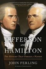 Jefferson and Hamilton : The Rivalry That Forged a Nation - John Ferling
