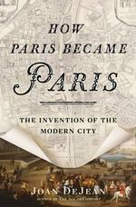How Paris Became Paris : The Invention of the Modern City - Joan DeJean