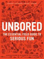 Unbored : The Essential Field Guide to Serious Fun - Elizabeth Foy Larsen