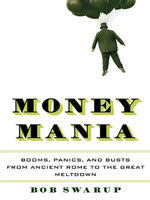 Money Mania : Booms, Panics, and Busts from Ancient Rome to the Great Meltdown - Bob Swarup