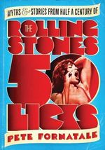 50 Licks : Myths and Stories from Half a Century of the Rolling Stones - Pete Fornatale