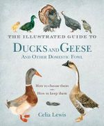 The Illustrated Guide to Ducks and Geese and Other Domestic Fowl : How to Choose Them. How to Keep Them. - Celia Lewis