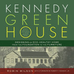 Kennedy Green House : Designing an Eco-Healthy Home from the Foundation to the Furniture - Robin Wilson