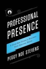 Professional Presence : A Four-Part Program for Building Your Personal Brand - Peggy Stevens