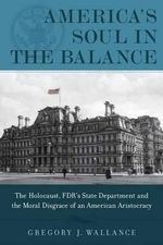 America's Soul in the Balance : The Holocaust, FDR's State Department, & the Moral Disgrace of an American Aristocracy - Gregory J. Wallance
