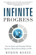 Infinite Progress : How the Internet and Technology Will End Ignorance, Disease, Poverty, Hunger, and War - Byron Reese