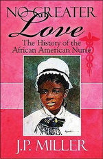 No Greater Love : The History of the African American Nurse - J. P. Miller