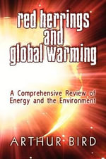Red Herrings and Global Warming : A Comprehensive Review of Energy and the Environment - Arthur Bird