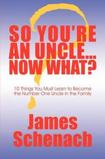 So You're an Uncle...Now What? : 10 Things You Must Learn to Become the Number One Uncle in the Family - James Schenach