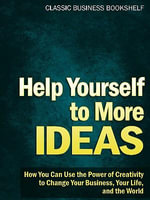 Help Yourself to More Ideas - How You Can Use The Power of Creativity to Change Your Business, Your Life, and The World