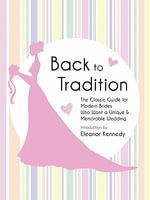 Back to Tradition - The Classic Guide for Modern Brides Who Want a Unique and Memorable Wedding - Eleanor Kennedy