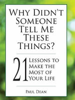Why Didn't Someone Tell Me These Things? - 21 Lessons to Make the Most of Your Life - Paul Dean