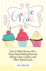 Cupcake Cash - How to Make Money with a Home-Based Baking Business Selling Cakes, Cookies, and Other Baked Goods (Mogul Mom Work-At-Home Book Series) - Jenna Richards