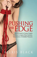 Pushing the Edge - A Bdsm Guide for Curious Couples Who Want to Explore Kinky Fantasies, Taboo Desires, & Forbidden Pleasures - Alexis Black