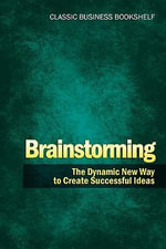 Brainstorming - The Dynamic New Way to Create Successful Ideas - Classic Business Bookshelf