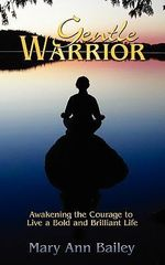 Gentle Warrior : Awakening the Courage to Live a Bold and Brilliant Life - Mary Ann Bailey
