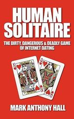 Human Solitaire : The Dirty, Dangerous, & Deadly Game of Internet Dating - Mark Anthony Hall