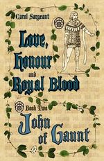 Love, Honour and Royal Blood : Book Two: John of Gaunt - Carol Sargeant