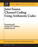Joint Source Channel Coding Using Arithmetic Codes : Synthesis Lectures on Communications S. - Dongsheng Bi