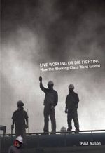 Live Working or Die Fighting : How the Working Class Went Global - Paul Mason