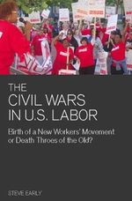 Civil Wars in U.S Labor : Birth of a New Workers' Movement or Death Throes of the Old? - Steve Early