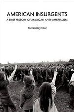 American Insurgents : A Brief History of Anti-imperialism in the US - Richard Seymour