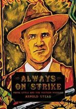 Always on Strike : Frank Little and the Western Wobblies - Arnold Stead