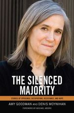 The Silenced Majority : Stories of Uprisings, Occupations, Resistance, and Hope - Amy Goodman