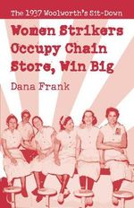 Women Strikers Occupy Chain Stores, Win Big : The 1937 Woolworth's Sit-Down - Dana Frank
