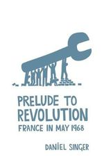 Prelude to Revolution : France in May 1968 - Daniel Singer