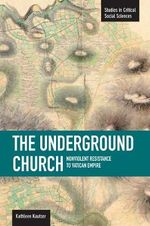 The Underground Church : Non-Violent Resistance to the Vatican Empire : Studies in Critical Social Sciences Series - Kathleen Kautzer