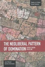 The Neoliberal Pattern of Domination : Capital's Reign in Decline : Studies in Critical Social Sciences Series - Jose Manuel Sanchez Bermudez