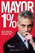 Mayor 1% : Rahm Emanuel and the Rise of Chicago's 99% - Kari Lydersen