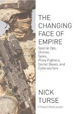 The Changing Face of Empire : Special Ops, Drones, Spies, Proxy Fighters, Secret Bases, and Cyberwarfare - Nick Turse