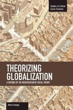 Theorizing Globalization : Volume 47 : A Critique of the Mediaization of Social Theory - Marko Ampuja